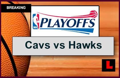 Cavaliers vs Hawks 2015 Score: Start Time, TV Channel Set