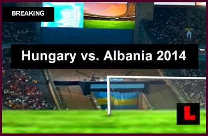Hungary vs. Albania 2014 Score Prompts Soccer Friendly Today live score results
